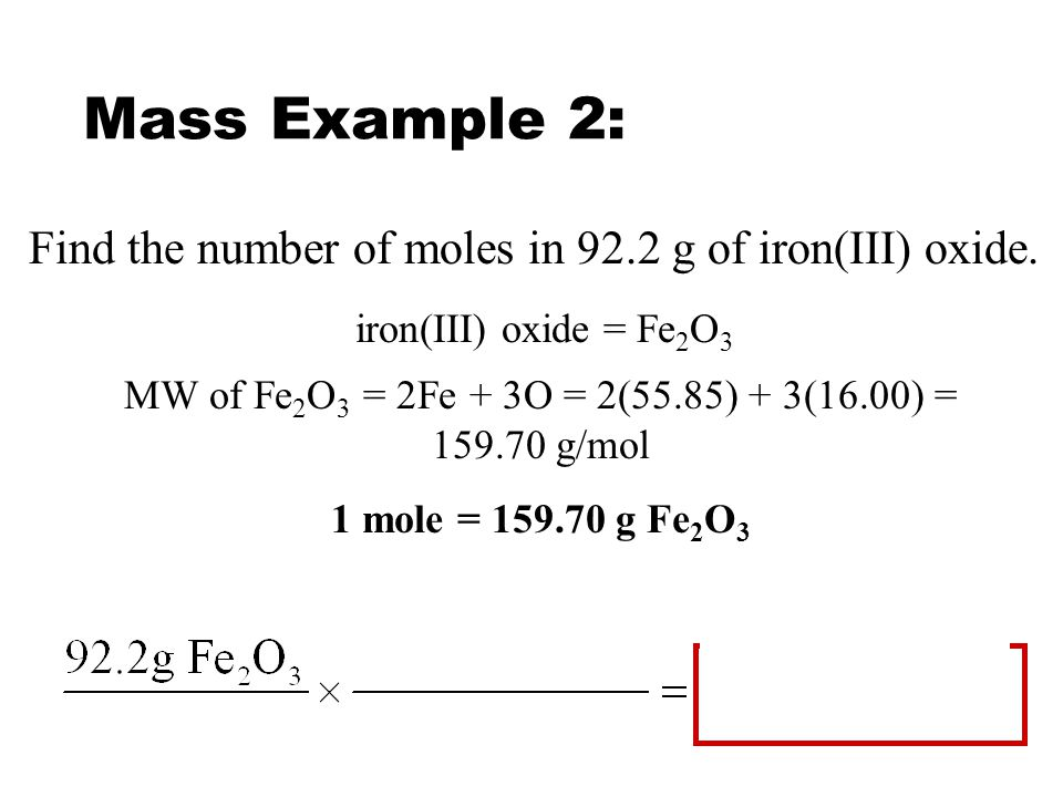 Mass Example 1: How many grams are in 7.20 moles of dinitrogen trioxide? MW of N 2 O 3 = 2N + 3O = 2(14.01) + 3(16.00) = 76.02 g/mol 1 mole = 76.02 g