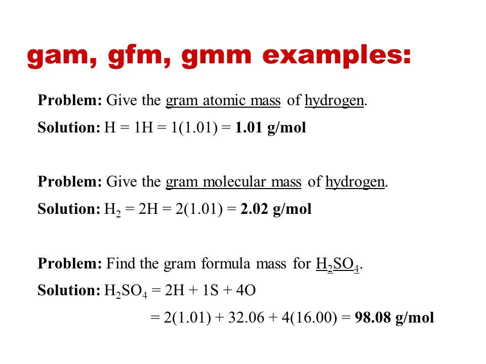 MASS of one MOLE Gram atomic mass (gam): the atomic mass (the mass in one mole of a substance) of an element expressed in grams. Gram molecular mass (