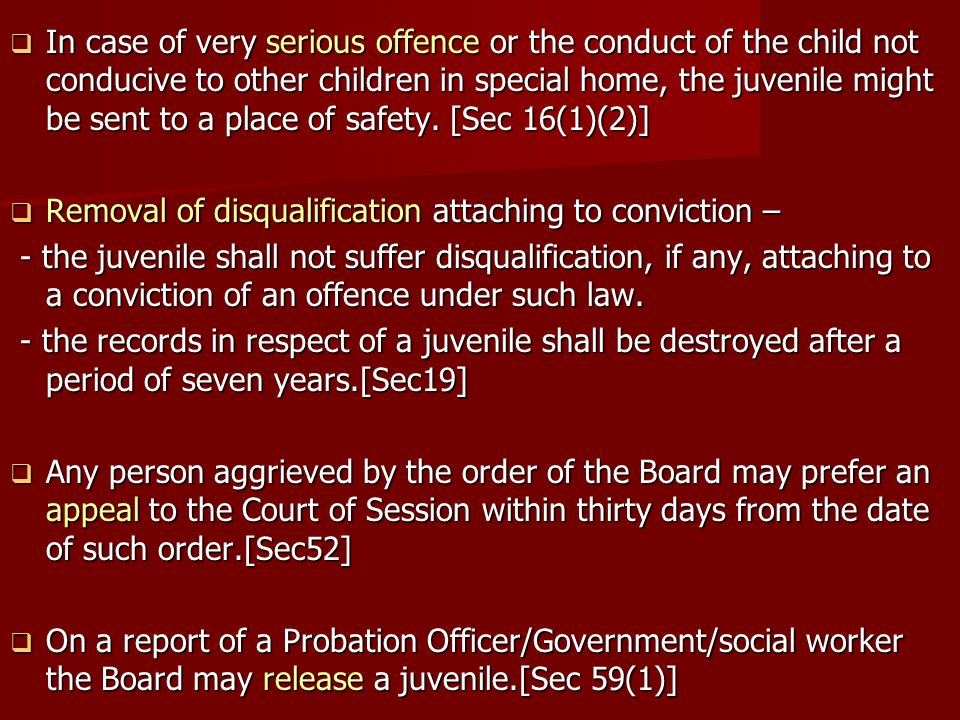 In case of very serious offence or the conduct of the child not conducive to other children in special home, the juvenile might be sent to a place of