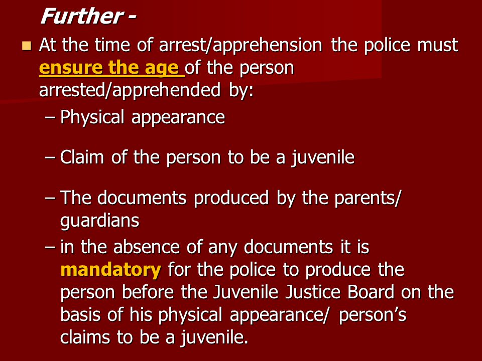 Further - At the time of arrest/apprehension the police must ensure the age of the person arrested/apprehended by: At the time of arrest/apprehension