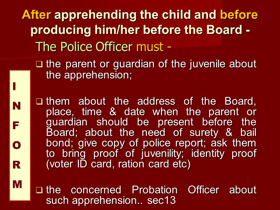 After apprehending the child and before producing him/her before the Board - The Police Officer must - the parent or guardian of the juvenile about th