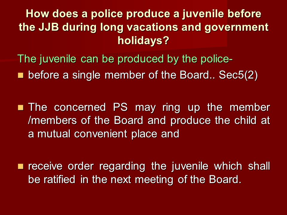 How does a police produce a juvenile before the JJB during long vacations and government holidays? The juvenile can be produced by the police- before