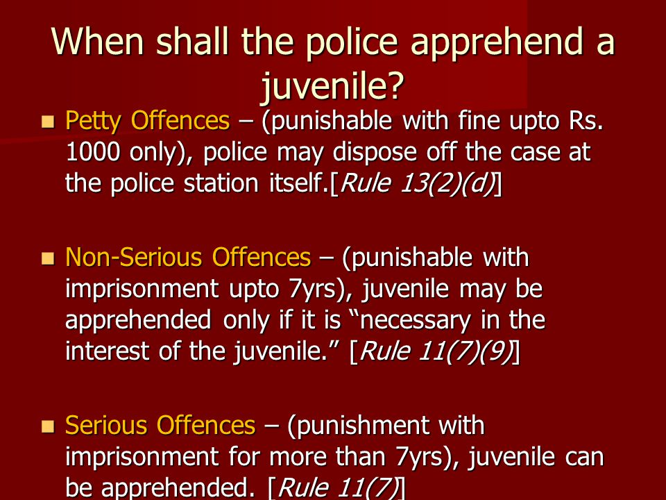 When shall the police apprehend a juvenile? Petty Offences – (punishable with fine upto Rs. 1000 only), police may dispose off the case at the police
