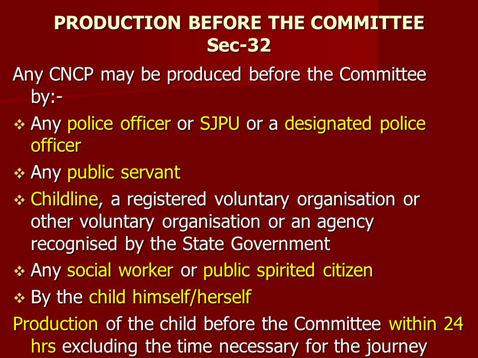 PRODUCTION BEFORE THE COMMITTEE Sec-32 Any CNCP may be produced before the Committee by:- Any police officer or SJPU or a designated police officer An