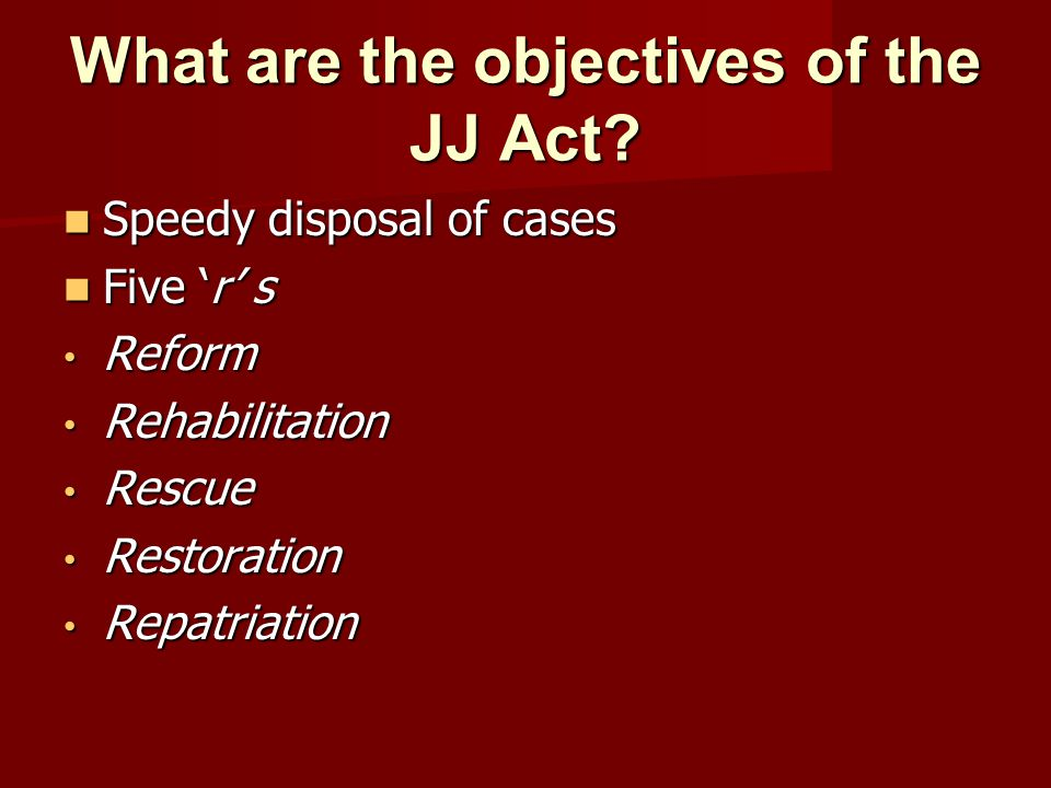 What are the objectives of the JJ Act? Speedy disposal of cases Speedy disposal of cases Five r s Five r s Reform Reform Rehabilitation Rehabilitation