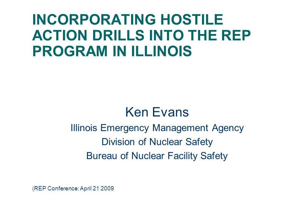 INCORPORATING HOSTILE ACTION DRILLS INTO THE REP PROGRAM IN ILLINOIS Ken Evans Illinois Emergency Management Agency Division of Nuclear Safety Bureau of Nuclear Facility Safety (REP Conference: April 21 2009
