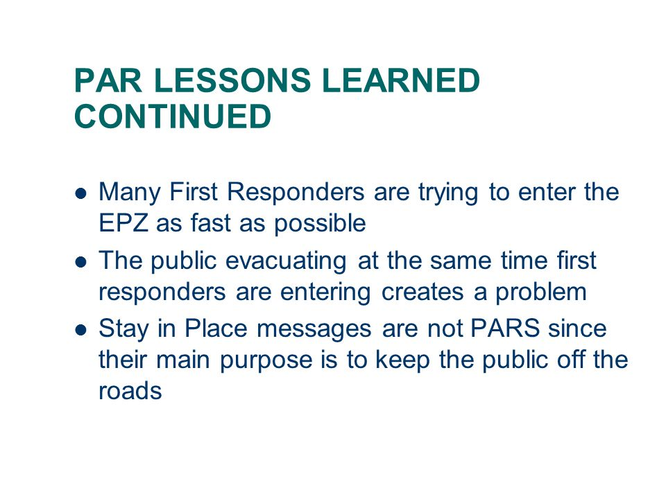 PAR LESSONS LEARNED CONTINUED Many First Responders are trying to enter the EPZ as fast as possible The public evacuating at the same time first responders are entering creates a problem Stay in Place messages are not PARS since their main purpose is to keep the public off the roads
