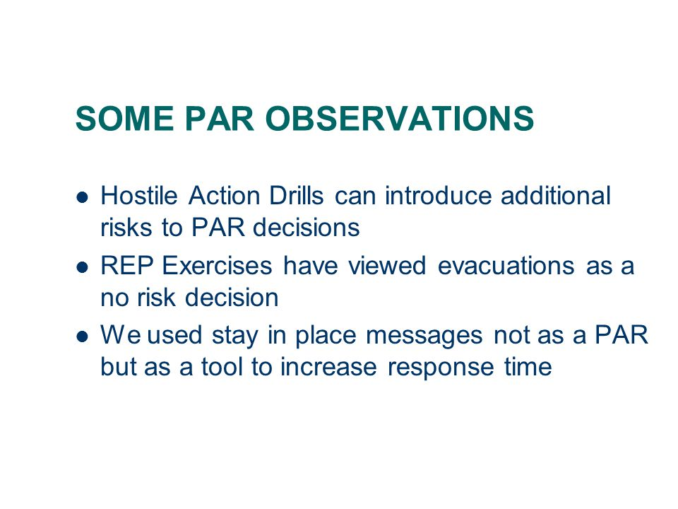 SOME PAR OBSERVATIONS Hostile Action Drills can introduce additional risks to PAR decisions REP Exercises have viewed evacuations as a no risk decision We used stay in place messages not as a PAR but as a tool to increase response time