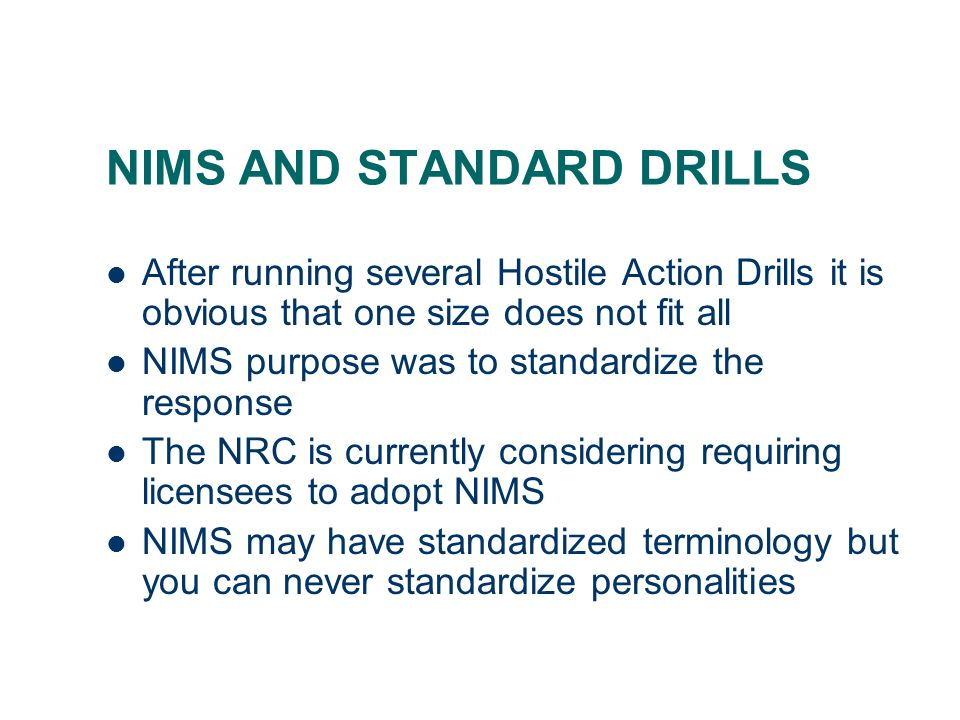 NIMS AND STANDARD DRILLS After running several Hostile Action Drills it is obvious that one size does not fit all NIMS purpose was to standardize the response The NRC is currently considering requiring licensees to adopt NIMS NIMS may have standardized terminology but you can never standardize personalities