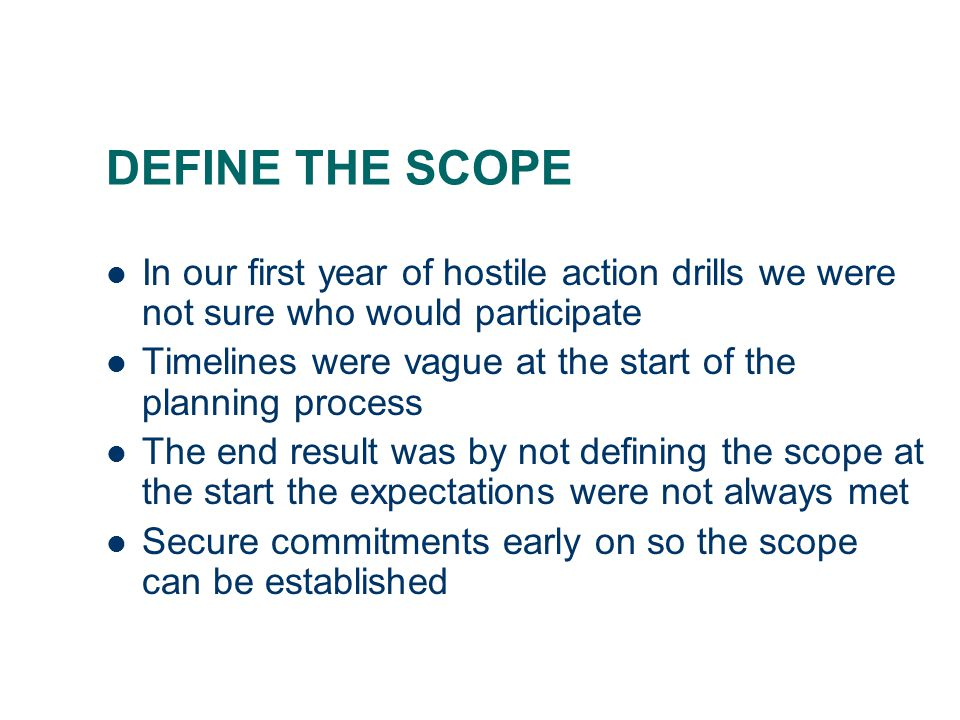 DEFINE THE SCOPE In our first year of hostile action drills we were not sure who would participate Timelines were vague at the start of the planning p