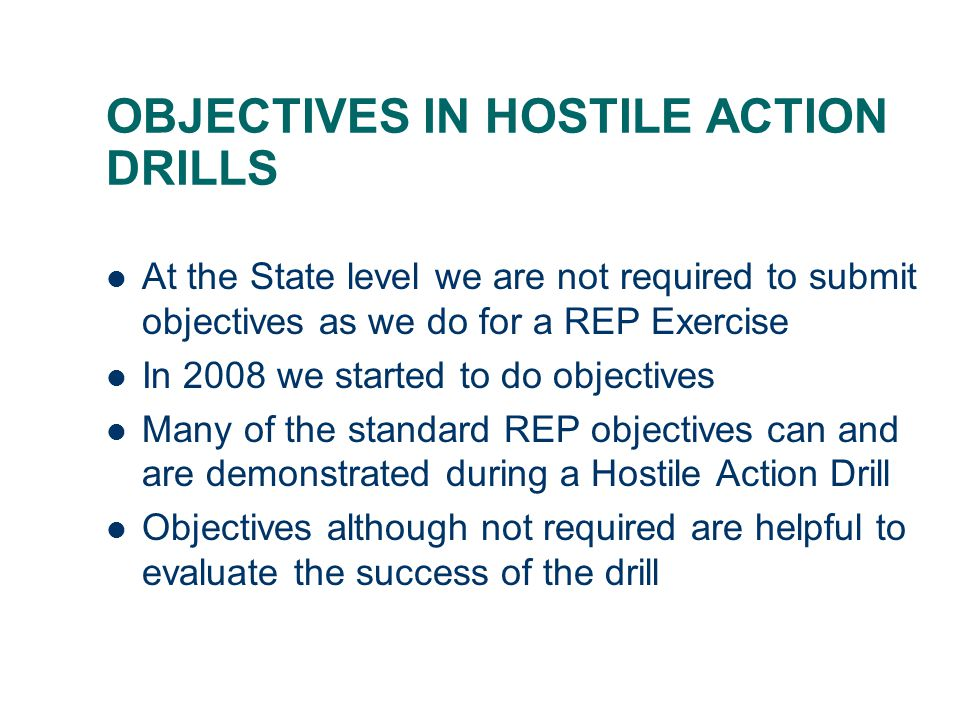OBJECTIVES IN HOSTILE ACTION DRILLS At the State level we are not required to submit objectives as we do for a REP Exercise In 2008 we started to do objectives Many of the standard REP objectives can and are demonstrated during a Hostile Action Drill Objectives although not required are helpful to evaluate the success of the drill