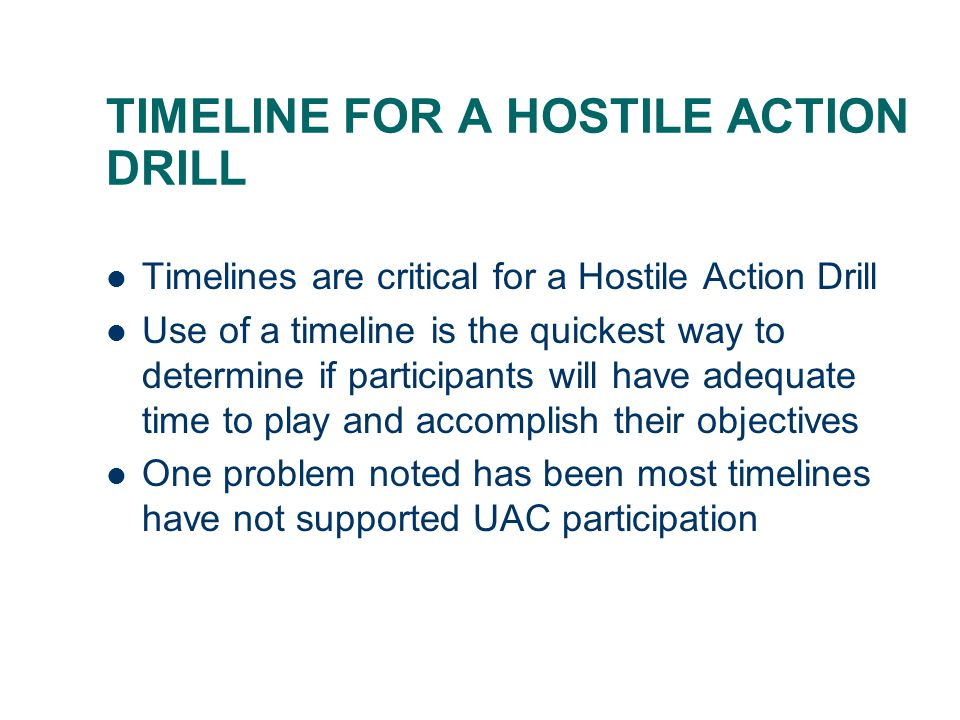 TIMELINE FOR A HOSTILE ACTION DRILL Timelines are critical for a Hostile Action Drill Use of a timeline is the quickest way to determine if participan