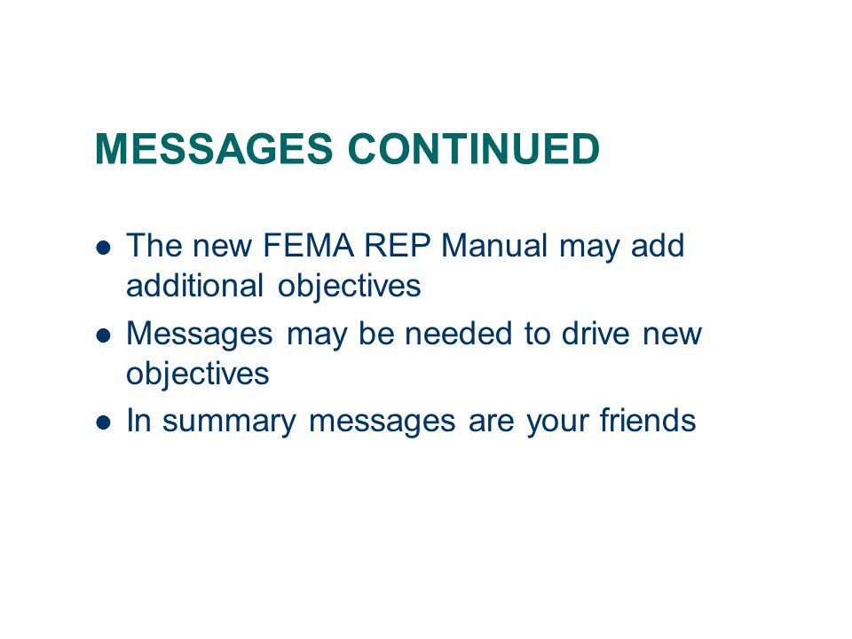 MESSAGES CONTINUED The new FEMA REP Manual may add additional objectives Messages may be needed to drive new objectives In summary messages are your friends