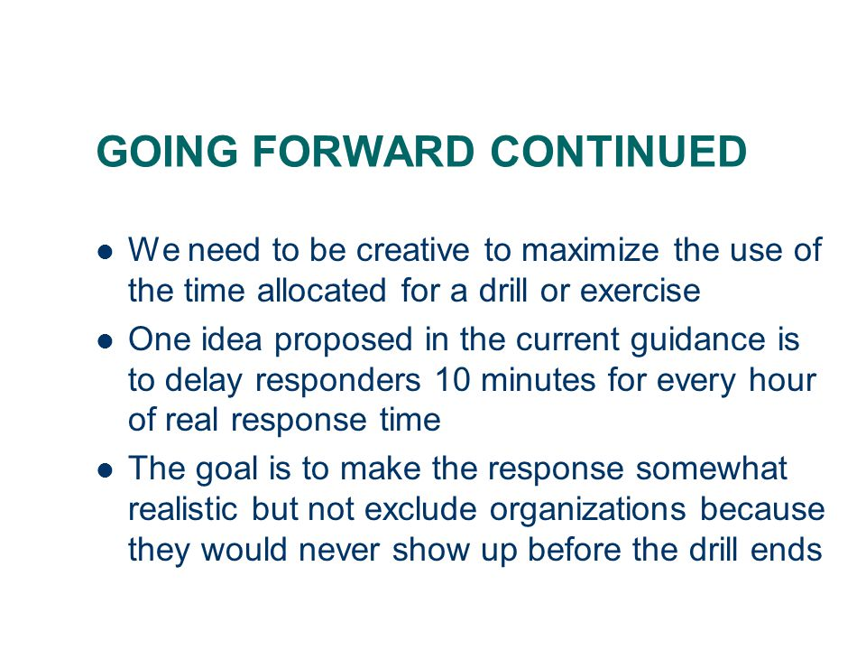 GOING FORWARD CONTINUED We need to be creative to maximize the use of the time allocated for a drill or exercise One idea proposed in the current guid
