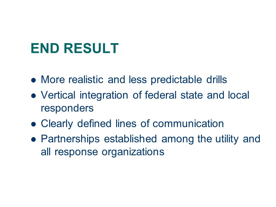 END RESULT More realistic and less predictable drills Vertical integration of federal state and local responders Clearly defined lines of communication Partnerships established among the utility and all response organizations