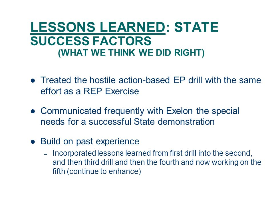 LESSONS LEARNED: STATE SUCCESS FACTORS (WHAT WE THINK WE DID RIGHT) Treated the hostile action-based EP drill with the same effort as a REP Exercise Communicated frequently with Exelon the special needs for a successful State demonstration Build on past experience – Incorporated lessons learned from first drill into the second, and then third drill and then the fourth and now working on the fifth (continue to enhance)
