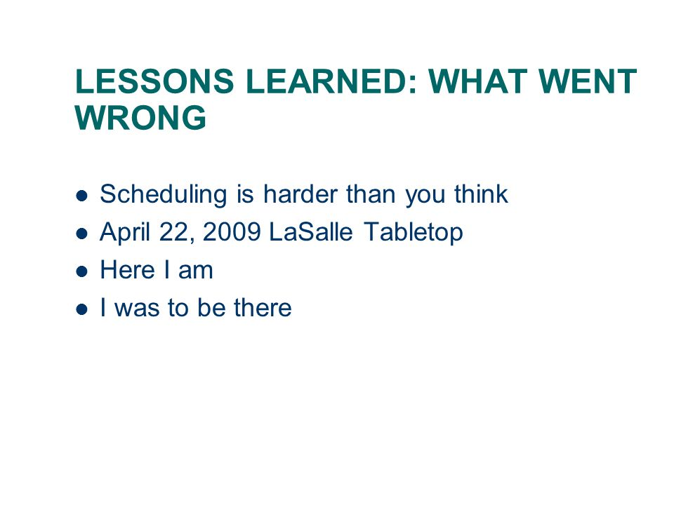LESSONS LEARNED: WHAT WENT WRONG Scheduling is harder than you think April 22, 2009 LaSalle Tabletop Here I am I was to be there
