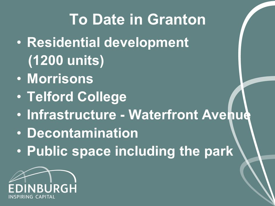 To Date in Granton Residential development (1200 units) Morrisons Telford College Infrastructure - Waterfront Avenue Decontamination Public space including the park