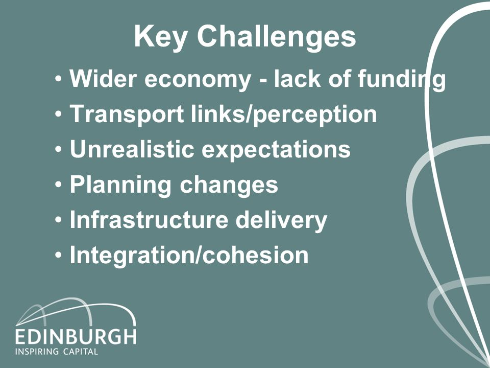 Key Challenges Wider economy - lack of funding Transport links/perception Unrealistic expectations Planning changes Infrastructure delivery Integration/cohesion