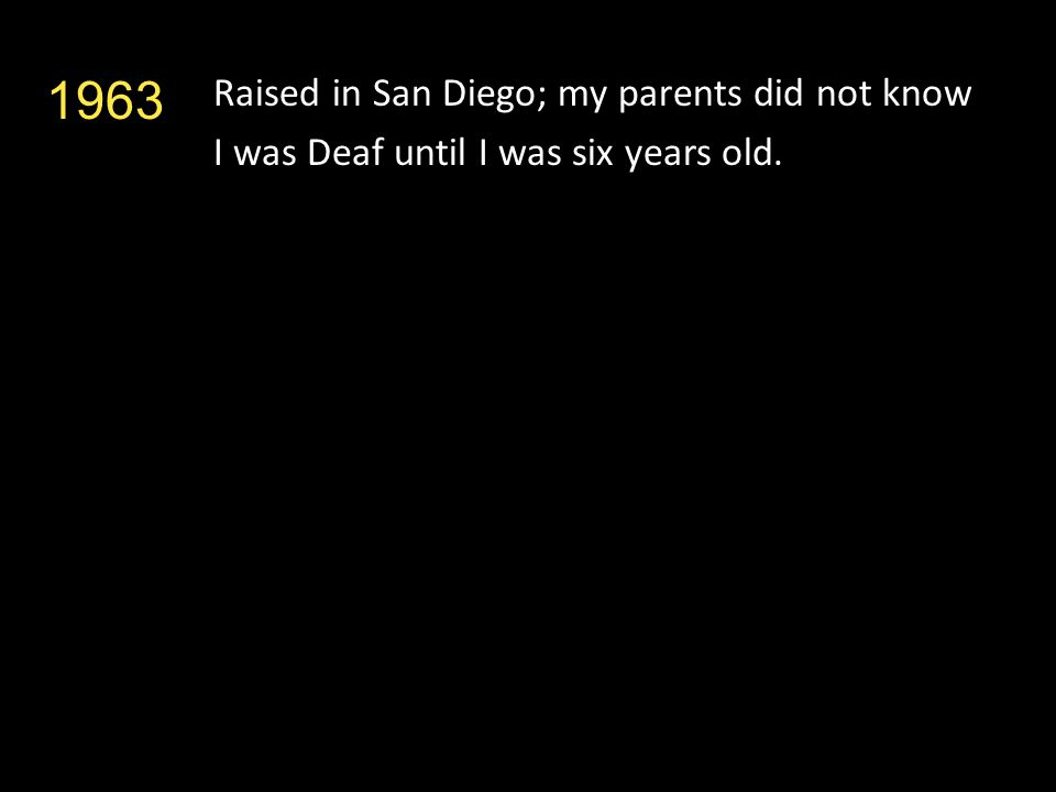 Raised in San Diego; my parents did not know I was Deaf until I was six years old. 1963