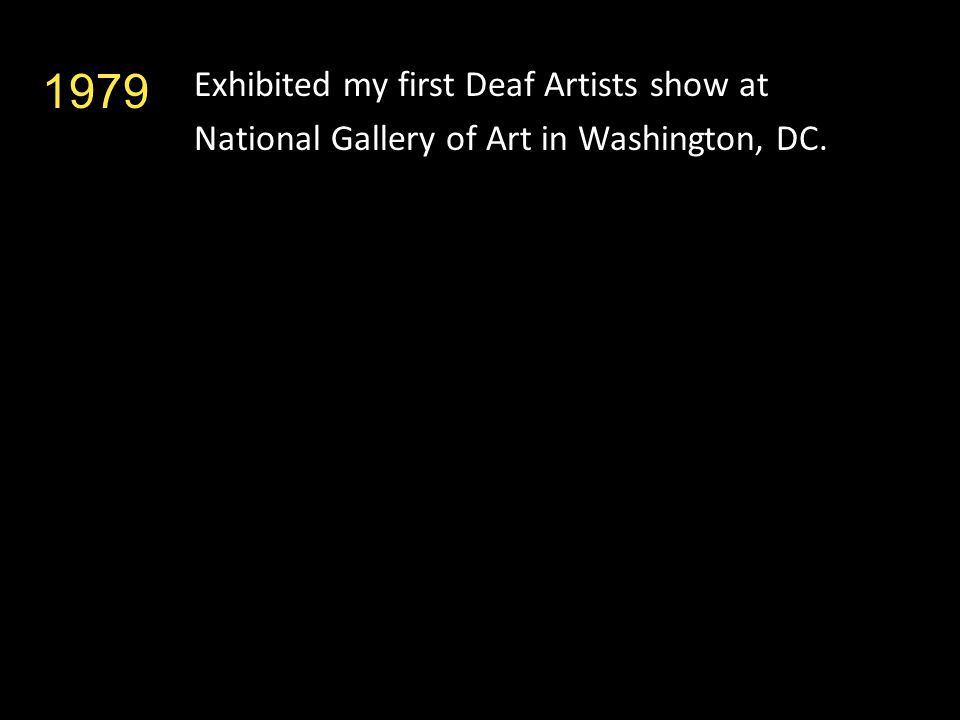 Exhibited my first Deaf Artists show at National Gallery of Art in Washington, DC. 1979