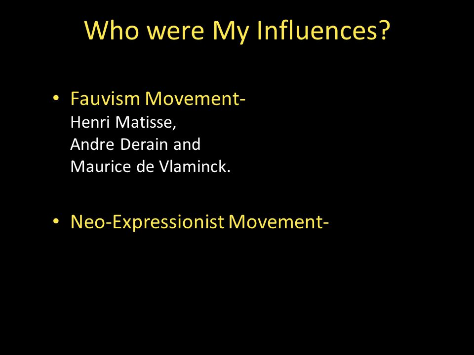 Fauvism Movement- Henri Matisse, Andre Derain and Maurice de Vlaminck. Neo-Expressionist Movement- Who were My Influences?