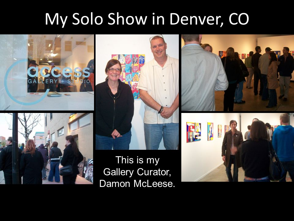 My Solo Show in Denver, CO This is my Gallery Curator, Damon McLeese.