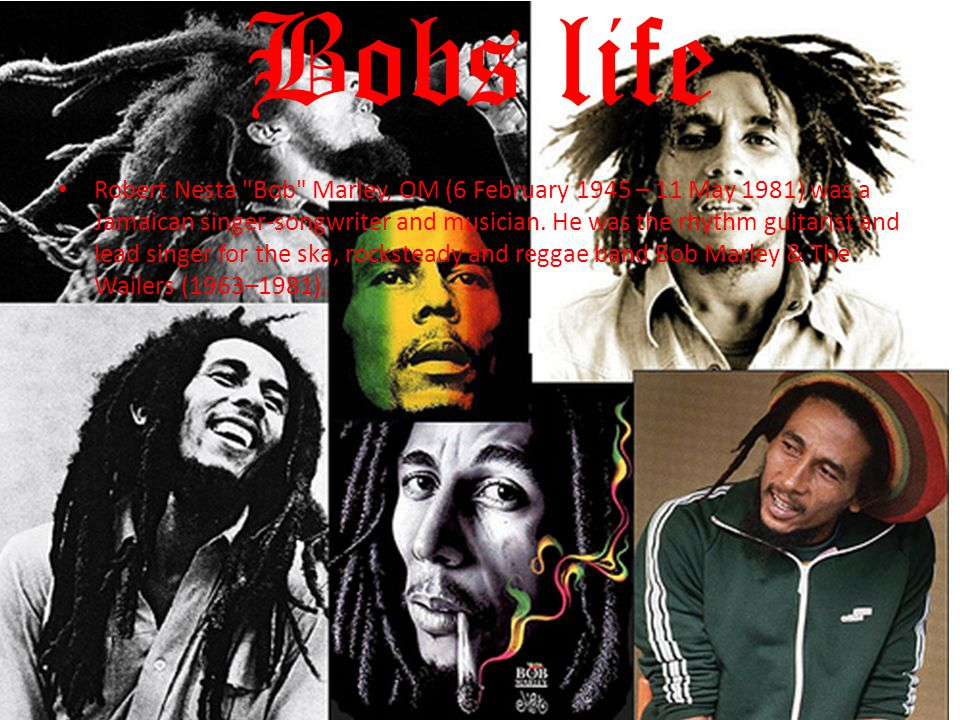 Bobs life Robert Nesta Bob Marley, OM (6 February 1945 – 11 May 1981) was a Jamaican singer-songwriter and musician.