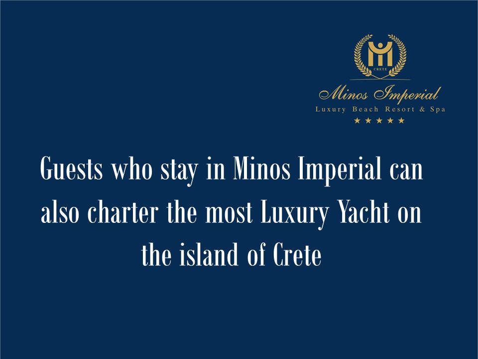 Guests who stay in Minos Imperial can also charter the most Luxury Yacht on the island of Crete