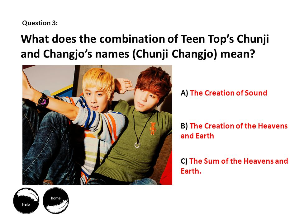 Question 3: What does the combination of Teen Tops Chunji and Changjos names (Chunji Changjo) mean.