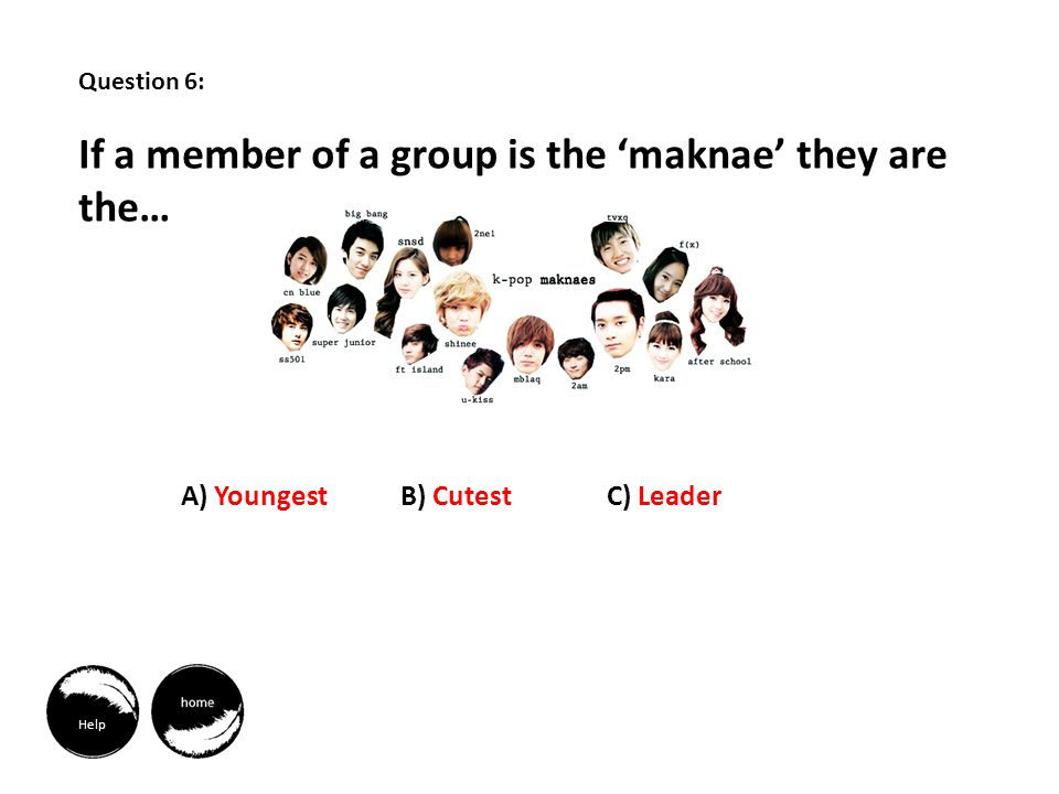 Help Question 6: If a member of a group is the maknae they are the… A) YoungestB) CutestC) Leader