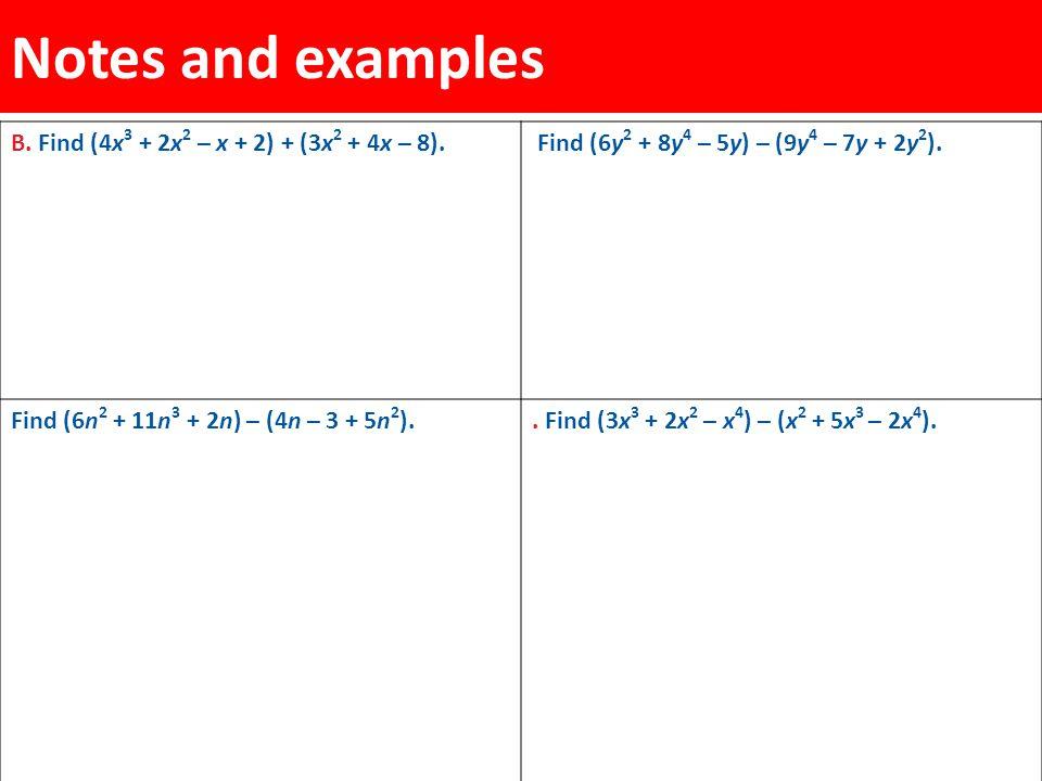 Notes and examples B. Find (4x 3 + 2x 2 – x + 2) + (3x 2 + 4x – 8). Find (6y 2 + 8y 4 – 5y) – (9y 4 – 7y + 2y 2 ). Find (6n 2 + 11n 3 + 2n) – (4n – 3