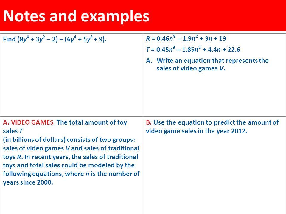 Notes and examples Find (8y 4 + 3y 2 – 2) – (6y 4 + 5y 3 + 9). R = 0.46n 3 – 1.9n 2 + 3n + 19 T = 0.45n 3 – 1.85n 2 + 4.4n + 22.6 A.Write an equation