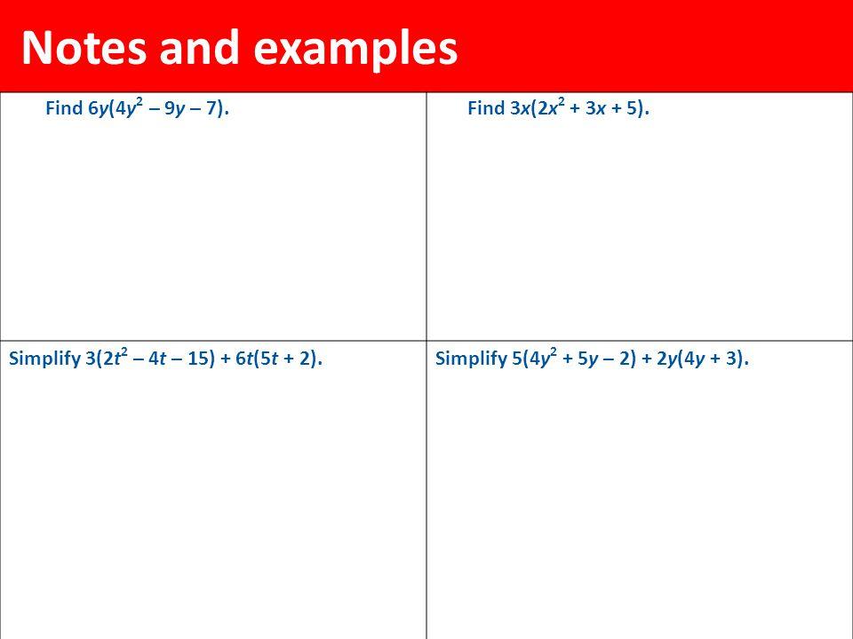 Notes and examples Find 6y(4y 2 – 9y – 7).Find 3x(2x 2 + 3x + 5). Simplify 3(2t 2 – 4t – 15) + 6t(5t + 2).Simplify 5(4y 2 + 5y – 2) + 2y(4y + 3).