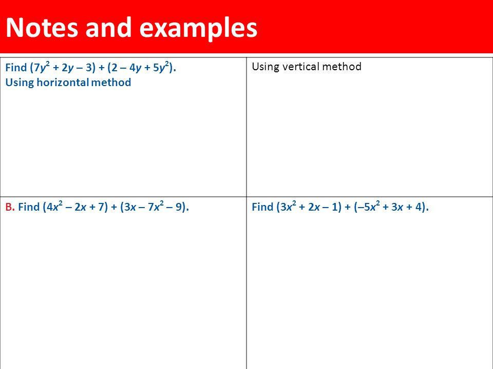 Notes and examples Find (7y 2 + 2y – 3) + (2 – 4y + 5y 2 ). Using horizontal method Using vertical method B. Find (4x 2 – 2x + 7) + (3x – 7x 2 – 9).Fi