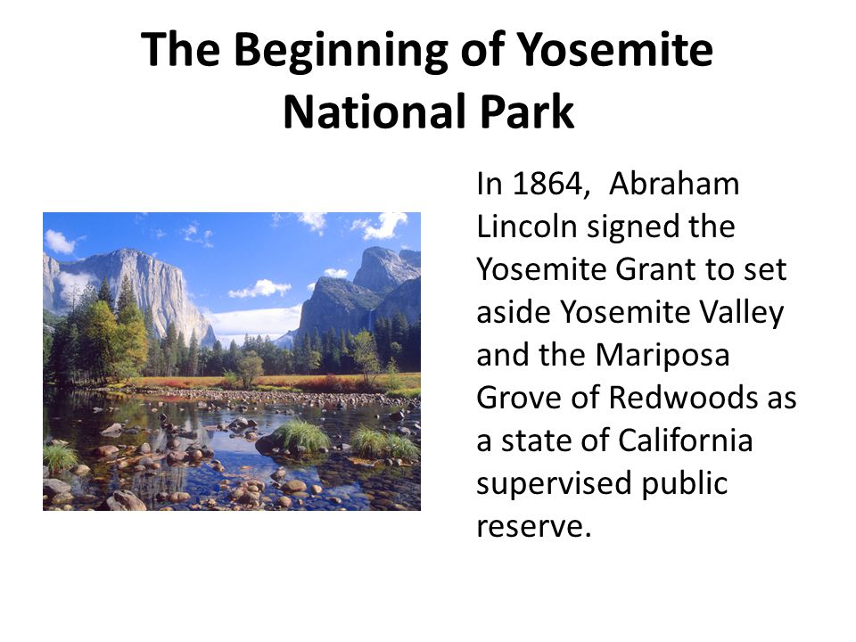 The Beginning of Yosemite National Park In 1864, Abraham Lincoln signed the Yosemite Grant to set aside Yosemite Valley and the Mariposa Grove of Redw