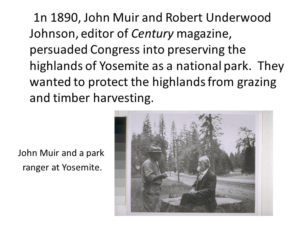 1n 1890, John Muir and Robert Underwood Johnson, editor of Century magazine, persuaded Congress into preserving the highlands of Yosemite as a nationa