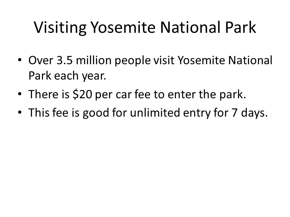 Visiting Yosemite National Park Over 3.5 million people visit Yosemite National Park each year. There is $20 per car fee to enter the park. This fee i