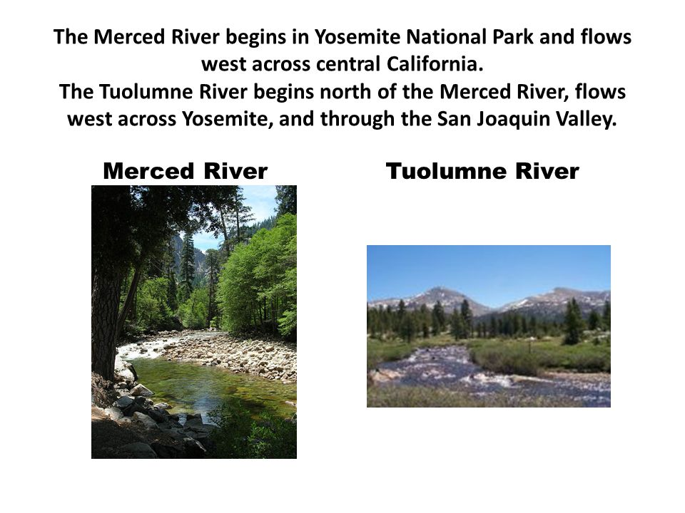 The Merced River begins in Yosemite National Park and flows west across central California. The Tuolumne River begins north of the Merced River, flows