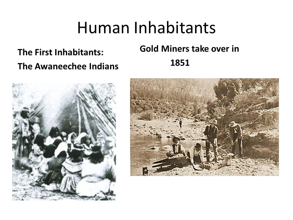 Human Inhabitants The First Inhabitants: The Awaneechee Indians Gold Miners take over in 1851