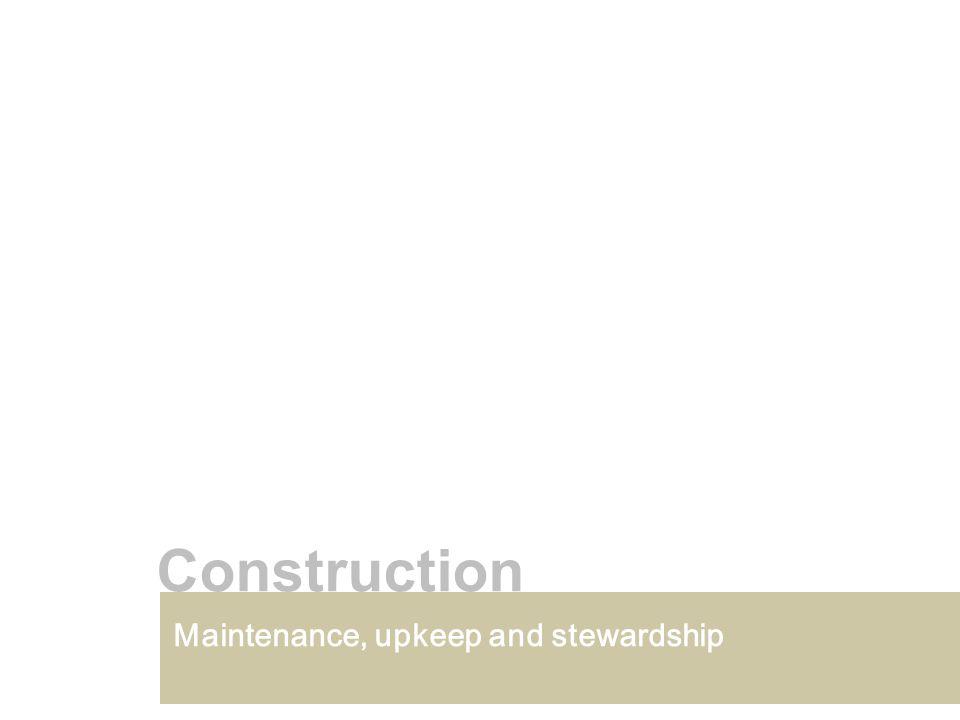 Maintenance, upkeep and stewardship Construction