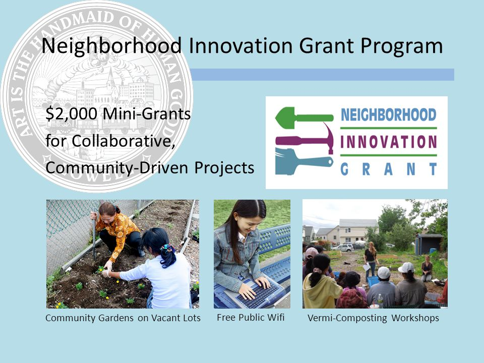 Neighborhood Innovation Grant Program $2,000 Mini-Grants for Collaborative, Community-Driven Projects Community Gardens on Vacant Lots Free Public Wifi Vermi-Composting Workshops