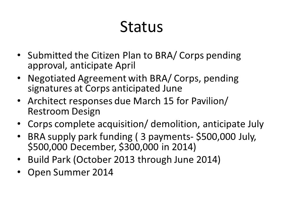 Status Submitted the Citizen Plan to BRA/ Corps pending approval, anticipate April Negotiated Agreement with BRA/ Corps, pending signatures at Corps anticipated June Architect responses due March 15 for Pavilion/ Restroom Design Corps complete acquisition/ demolition, anticipate July BRA supply park funding ( 3 payments- $500,000 July, $500,000 December, $300,000 in 2014) Build Park (October 2013 through June 2014) Open Summer 2014