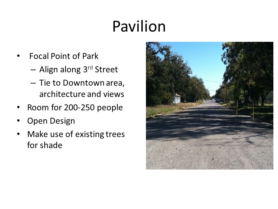 Pavilion Focal Point of Park – Align along 3 rd Street – Tie to Downtown area, architecture and views Room for 200-250 people Open Design Make use of existing trees for shade