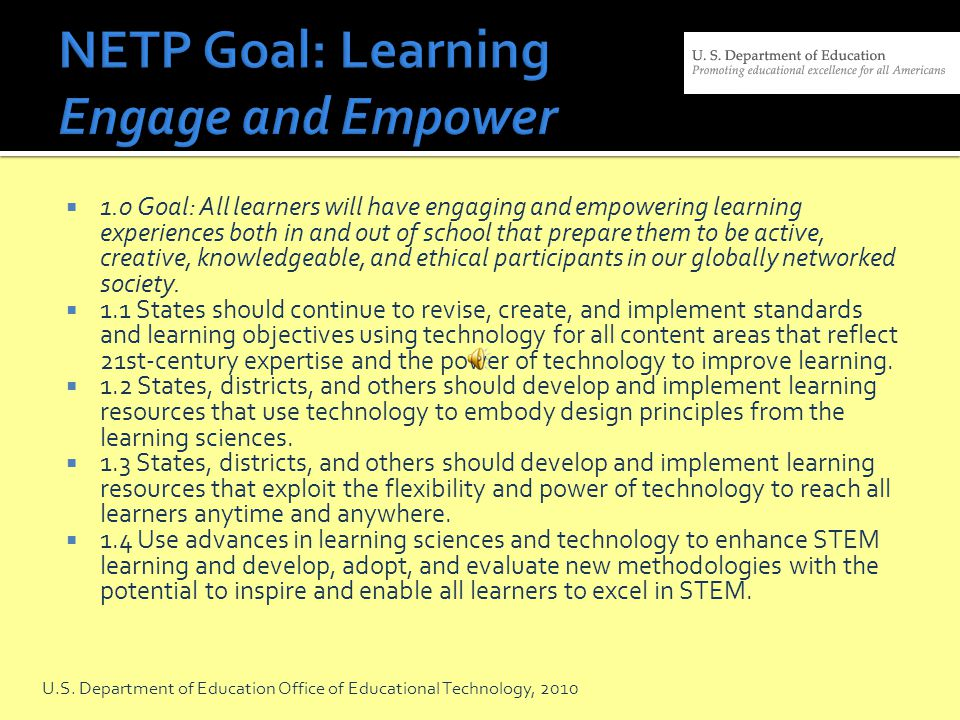1.0 Goal: All learners will have engaging and empowering learning experiences both in and out of school that prepare them to be active, creative, knowledgeable, and ethical participants in our globally networked society.