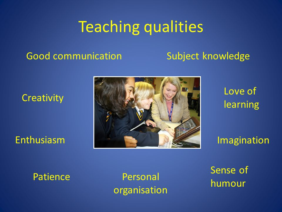 Teaching qualities Patience Imagination Sense of humour Good communicationSubject knowledge Creativity Personal organisation Love of learning Enthusiasm