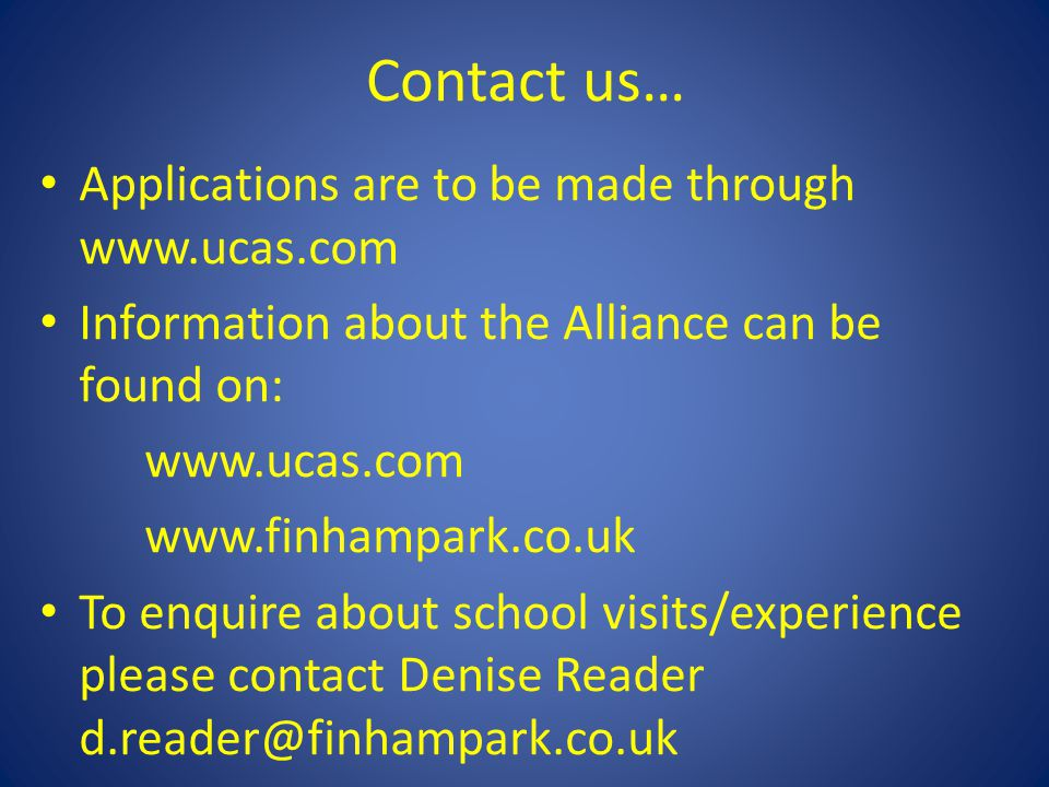 Contact us… Applications are to be made through www.ucas.com Information about the Alliance can be found on: www.ucas.com www.finhampark.co.uk To enquire about school visits/experience please contact Denise Reader d.reader@finhampark.co.uk