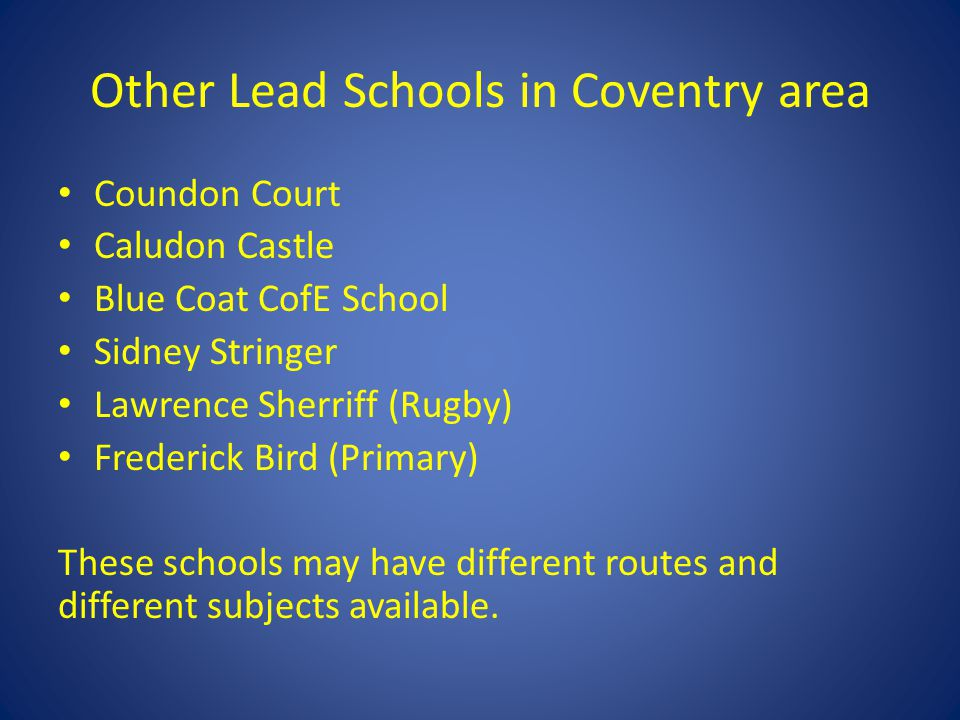 Other Lead Schools in Coventry area Coundon Court Caludon Castle Blue Coat CofE School Sidney Stringer Lawrence Sherriff (Rugby) Frederick Bird (Primary) These schools may have different routes and different subjects available.
