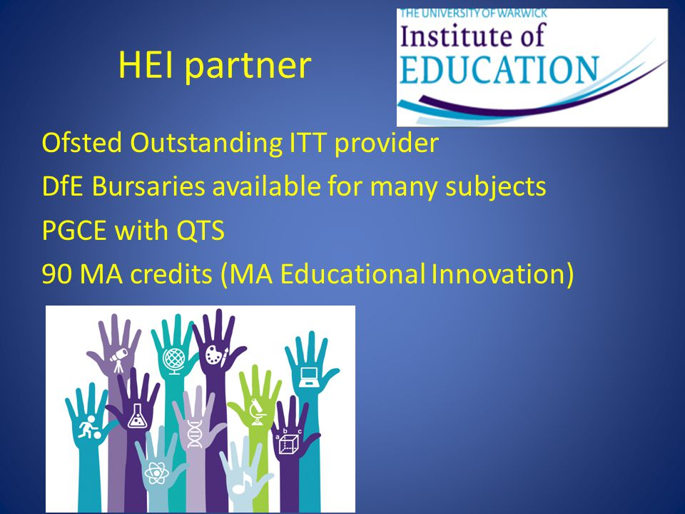 HEI partner Ofsted Outstanding ITT provider DfE Bursaries available for many subjects PGCE with QTS 90 MA credits (MA Educational Innovation)