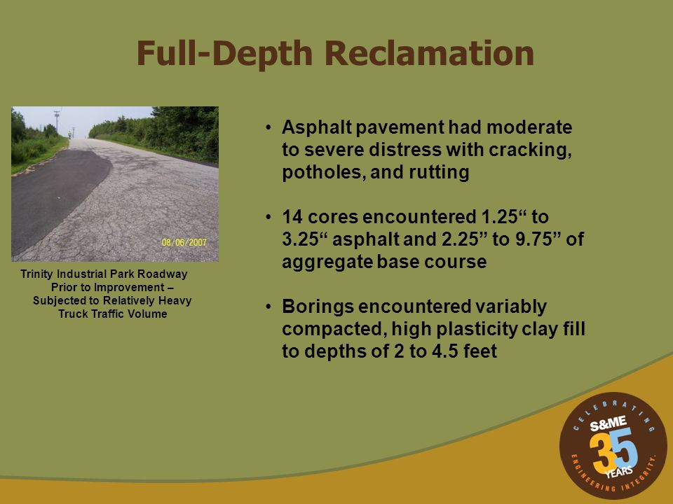 Full-Depth Reclamation Asphalt pavement had moderate to severe distress with cracking, potholes, and rutting 14 cores encountered 1.25 to 3.25 asphalt
